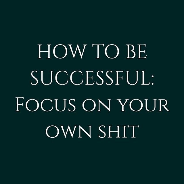 How to be successful: focus on your own shit